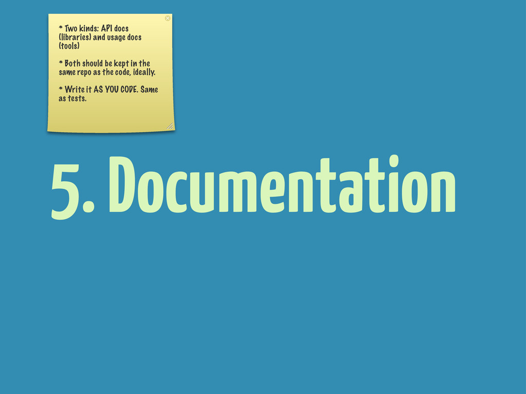 5. Documentation * Two kinds: API docs (librari...