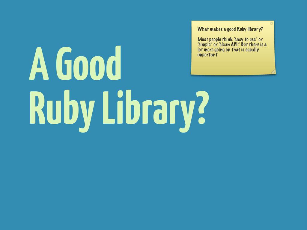 A Good Ruby Library? What makes a good Ruby lib...