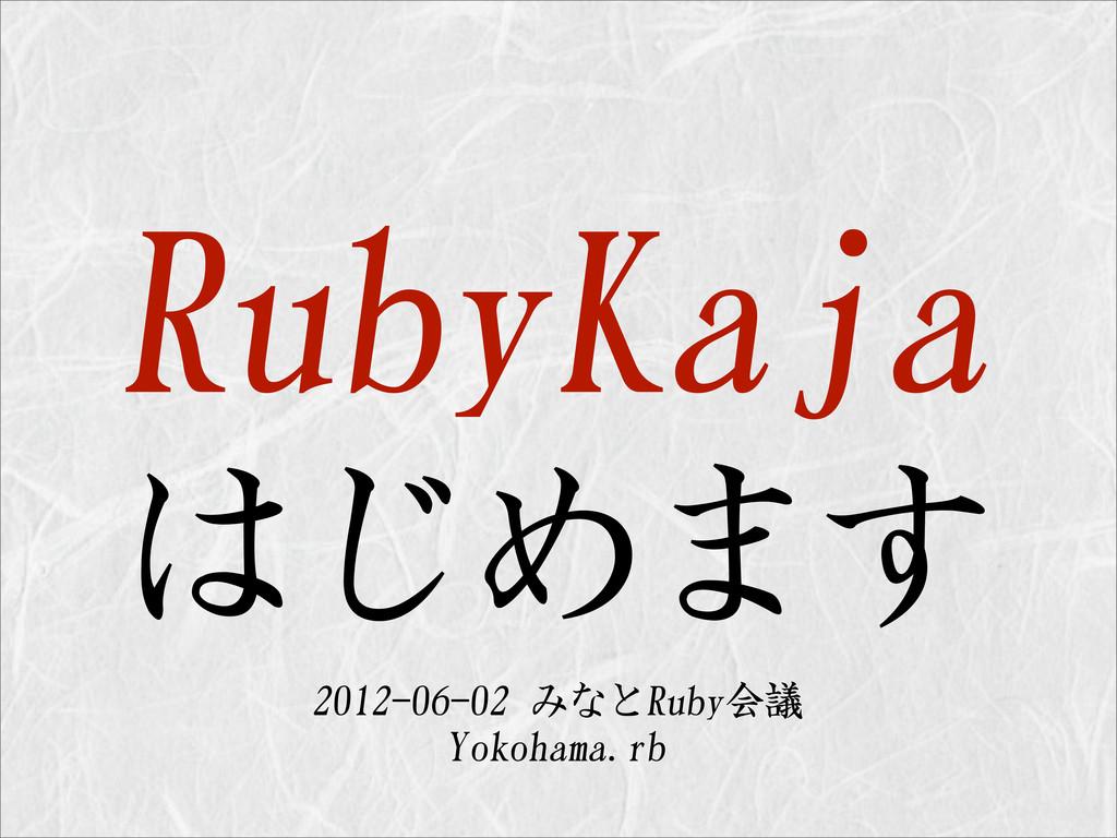 RubyKaja はじめます 2012-06-02 みなとRuby会議 Yokohama.rb