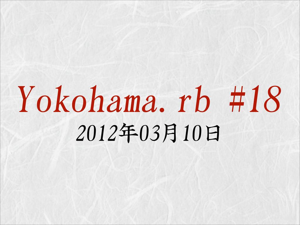 Yokohama.rb #18 2012年03月10日