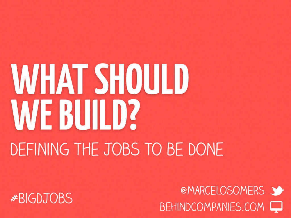 WHAT SHOULD WE BUILD? Defining the Jobs to be D...