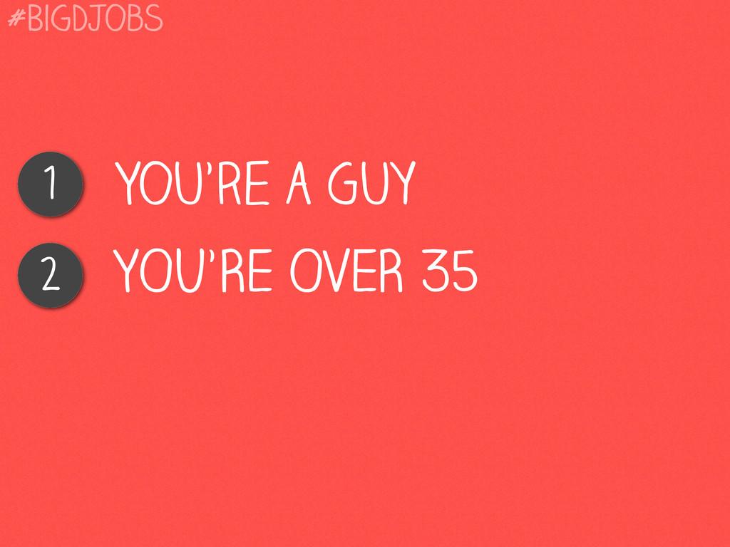 You're a Guy 1 YOU'RE OVER 35 2 #BigDJobs