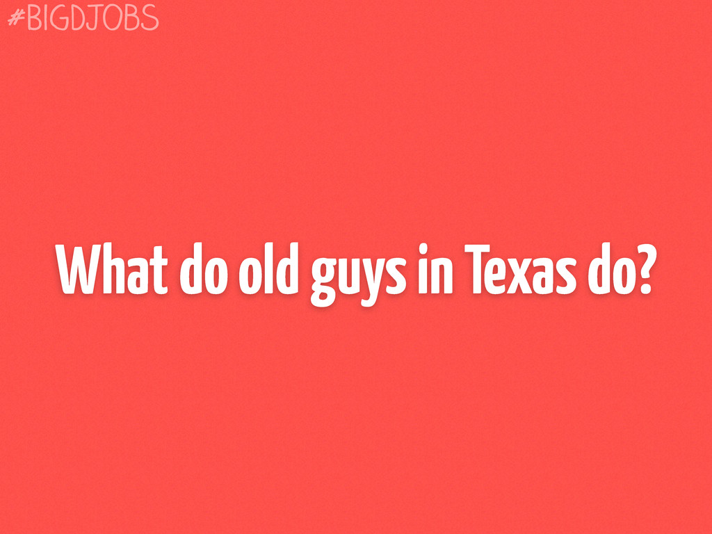 What do old guys in Texas do? #BigDJobs