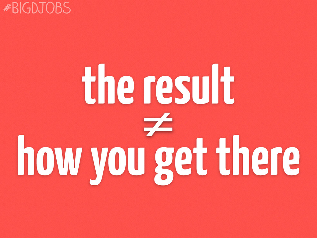 the result ≠ how you get there #BigDJobs