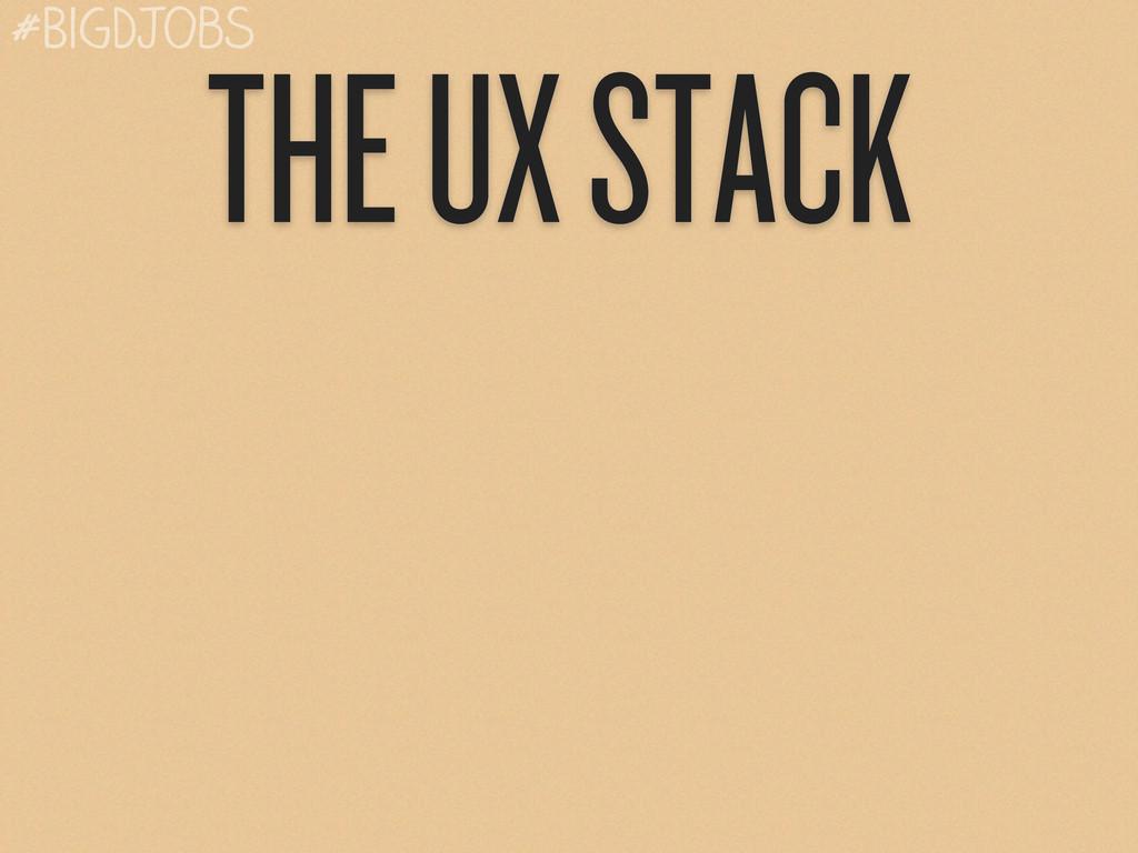 THE UX STACK #BigDJobs