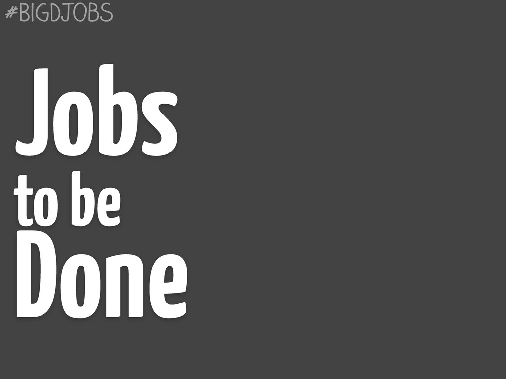 #BigDJobs Jobs to be Done