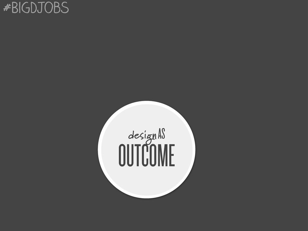 design AS OUTCOME #BigDJobs