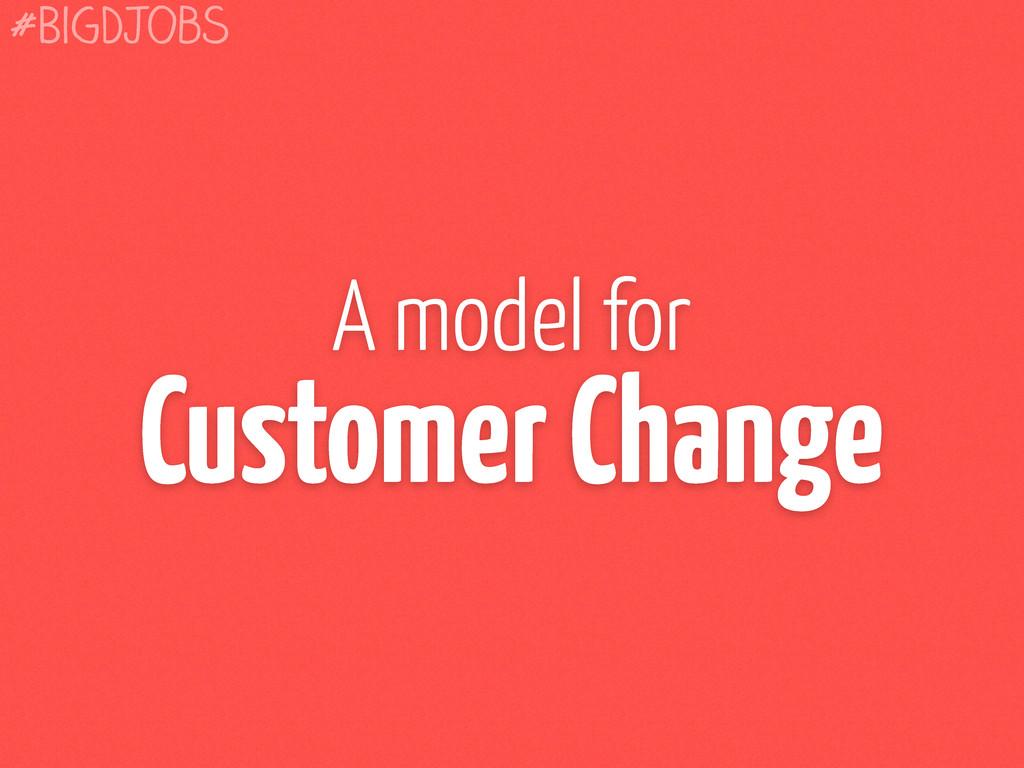 A model for Customer Change #BigDJobs