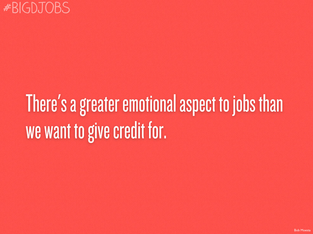 There's a greater emotional aspect to jobs than...