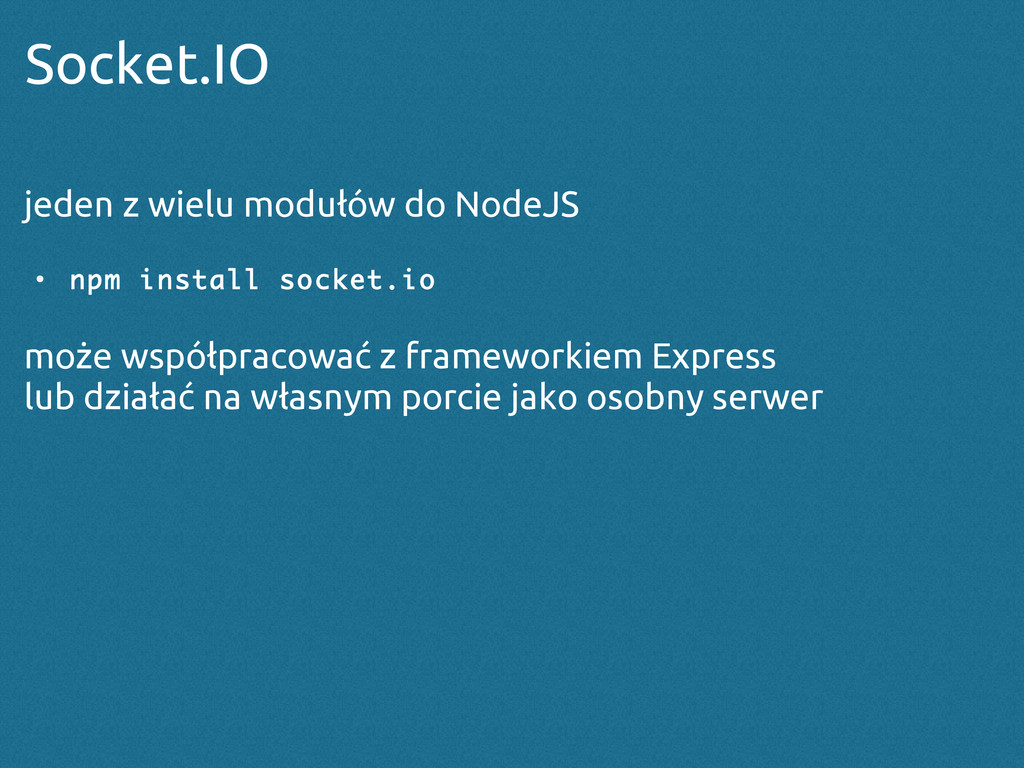 Socket.IO jeden z wielu modułów do NodeJS ● npm...