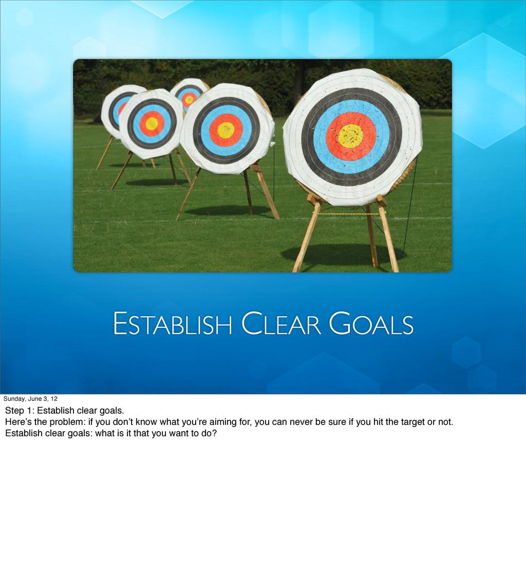 ESTABLISH CLEAR GOALS Sunday, June 3, 12 Step 1...