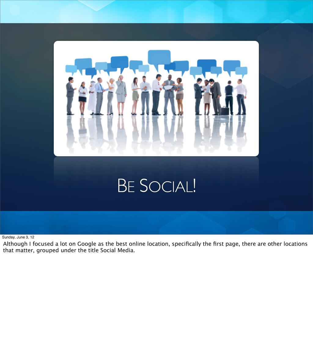 BE SOCIAL! Sunday, June 3, 12 Although I focuse...