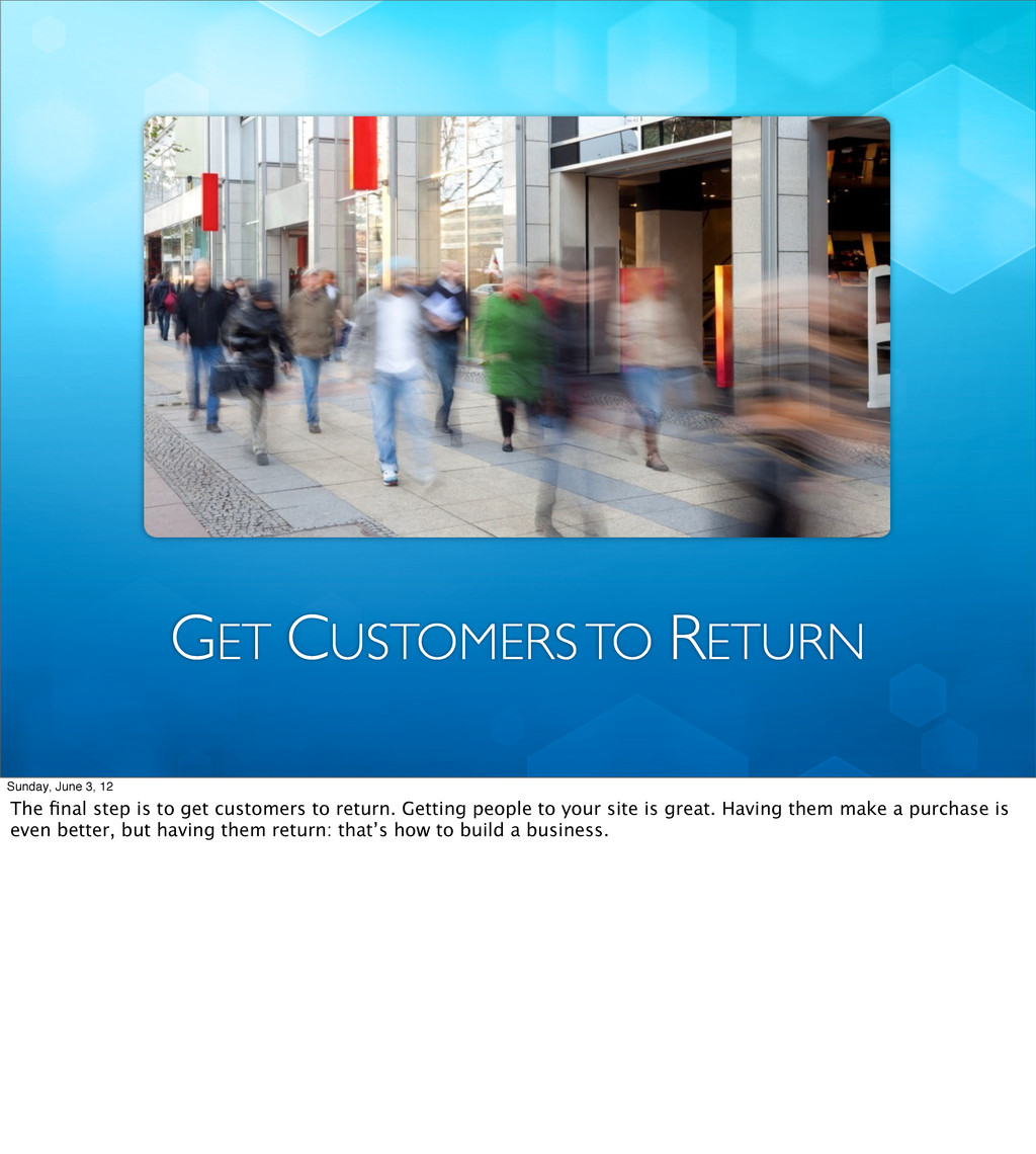 GET CUSTOMERS TO RETURN Sunday, June 3, 12 The ...