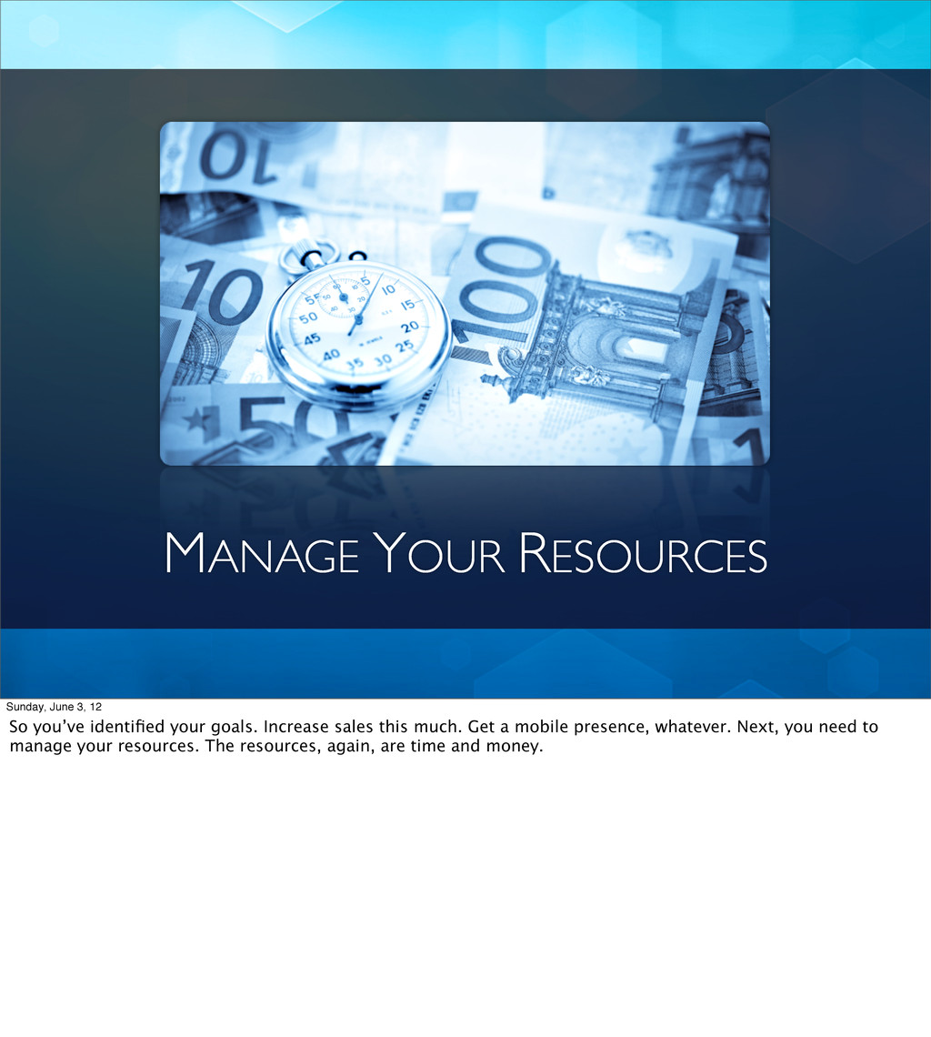 MANAGE YOUR RESOURCES Sunday, June 3, 12 So you...