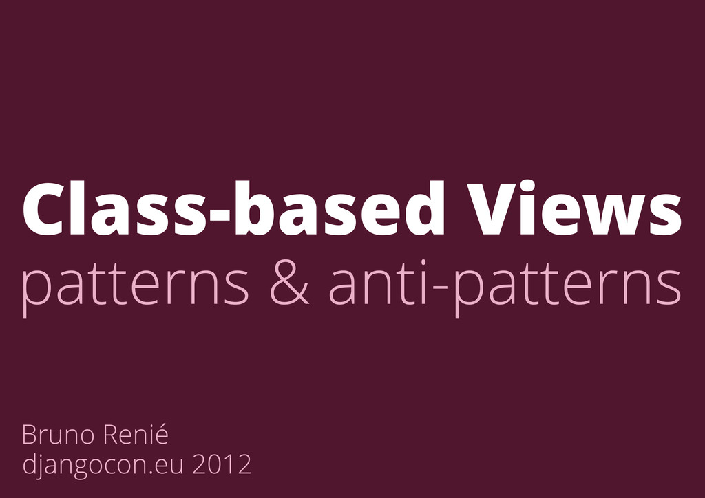Bruno Renié djangocon.eu 2012 Class-based Views...