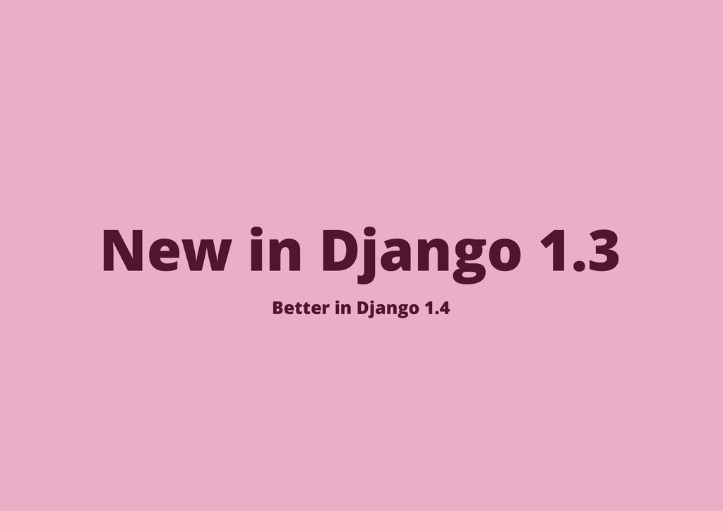 New in Django 1.3 Better in Django 1.4