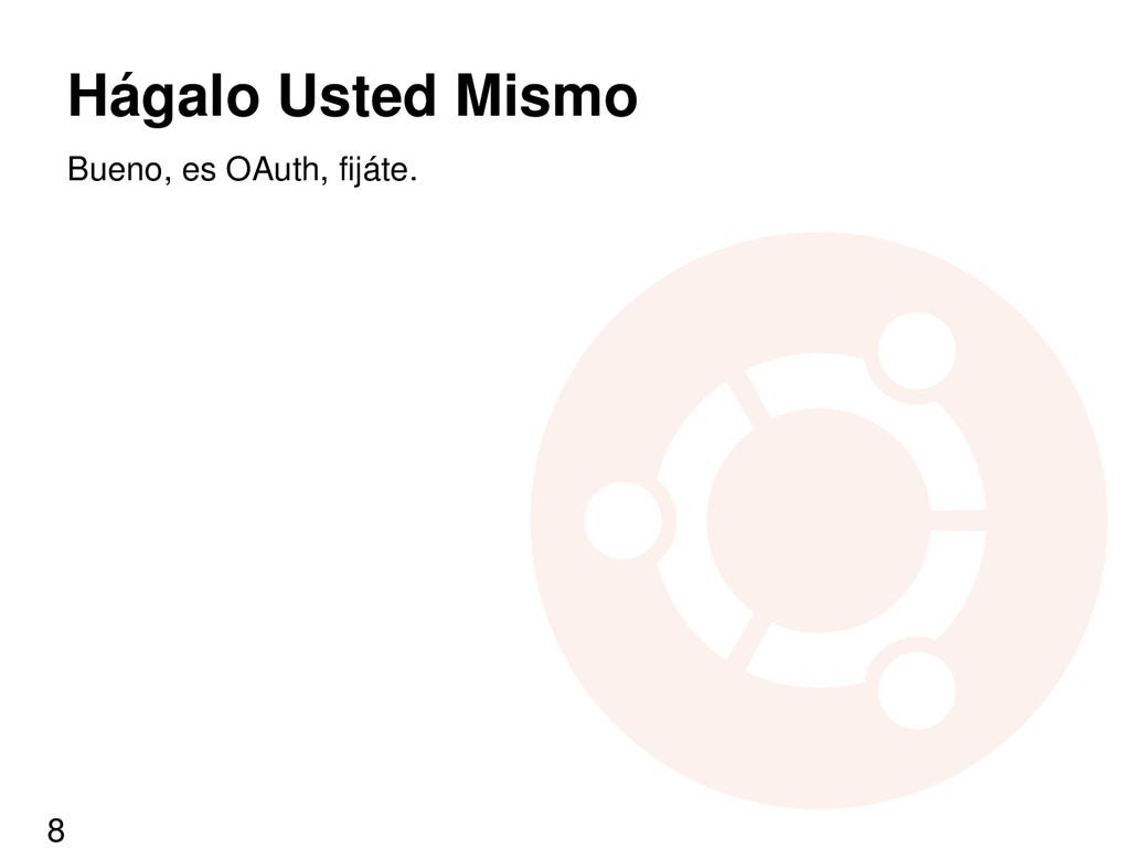 Hágalo Usted Mismo Bueno, es OAuth, fijáte. 8