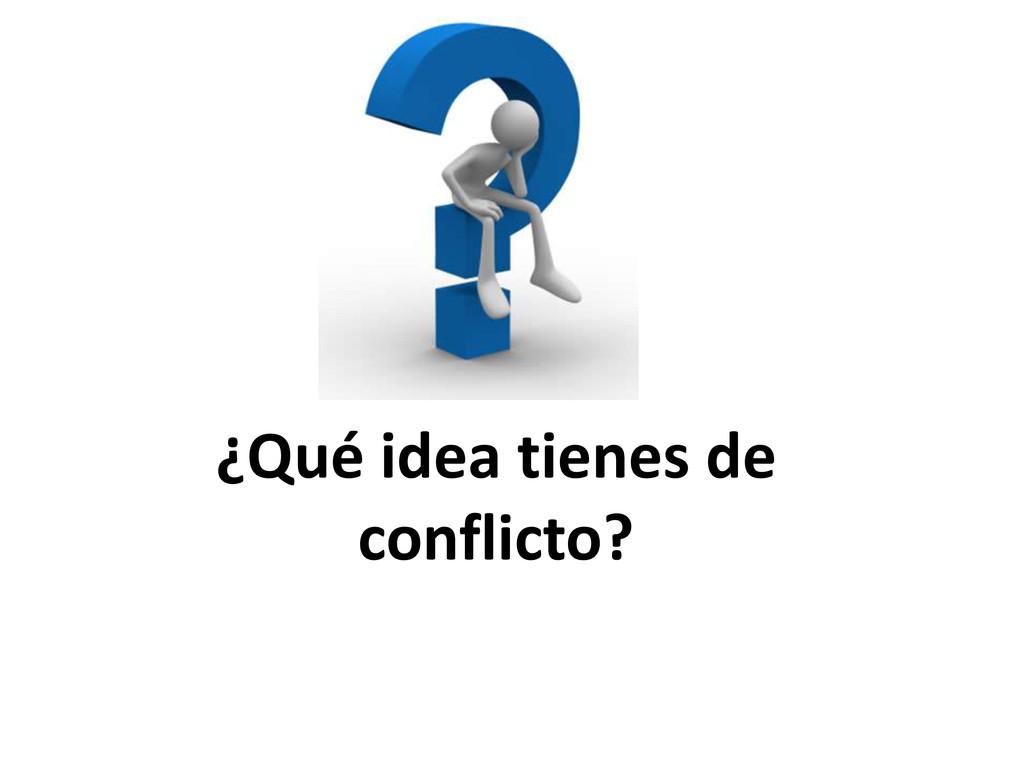 ¿Qué idea tienes de conflicto?