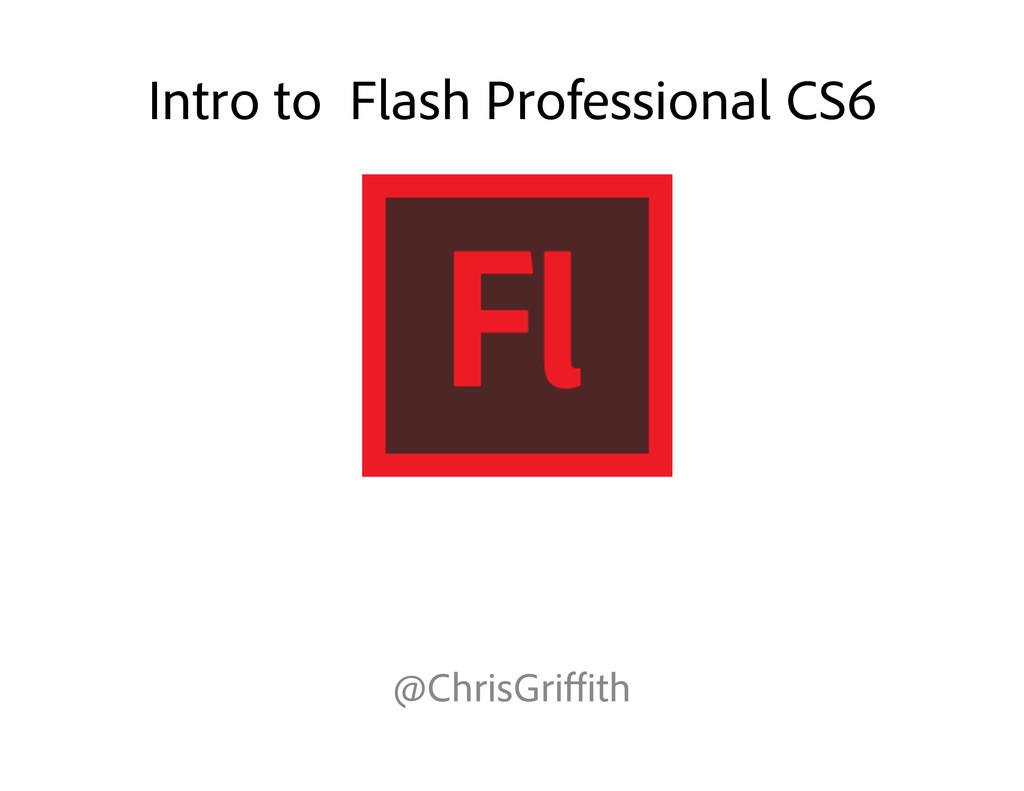 Intro to Flash Professional CS6 @ChrisGriffith