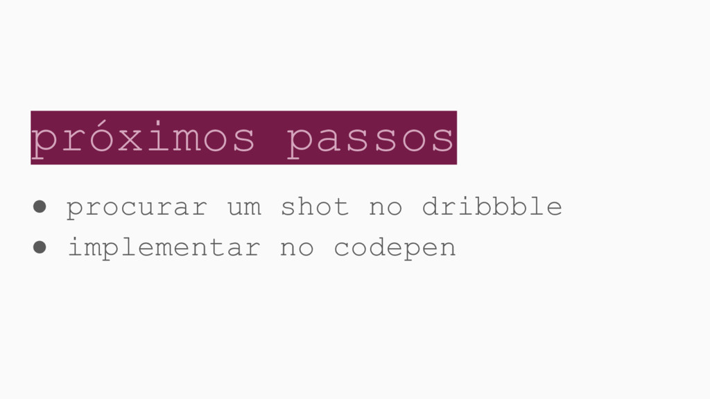 próximos passos ● procurar um shot no dribbble ...