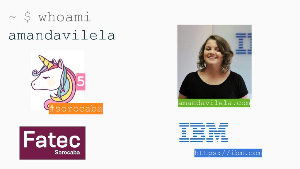 ~ $ whoami amandavilela #sorocaba https://ibm.c...