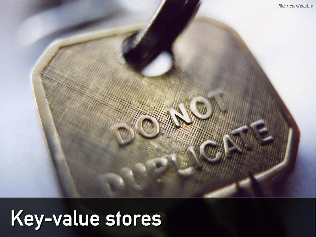 Key-value stores Key-value stores flickr.com/ze...