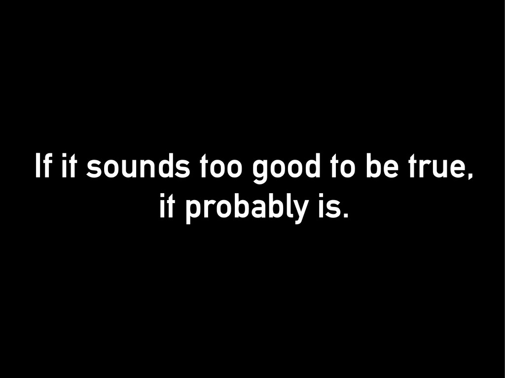 If it sounds too good to be true, If it sounds ...