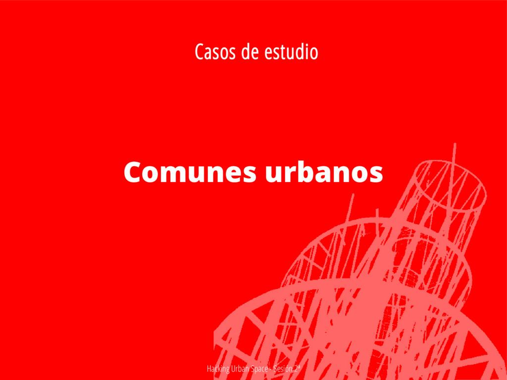 Hacking Urban Space - Sesión 2ª Comunes urbanos...