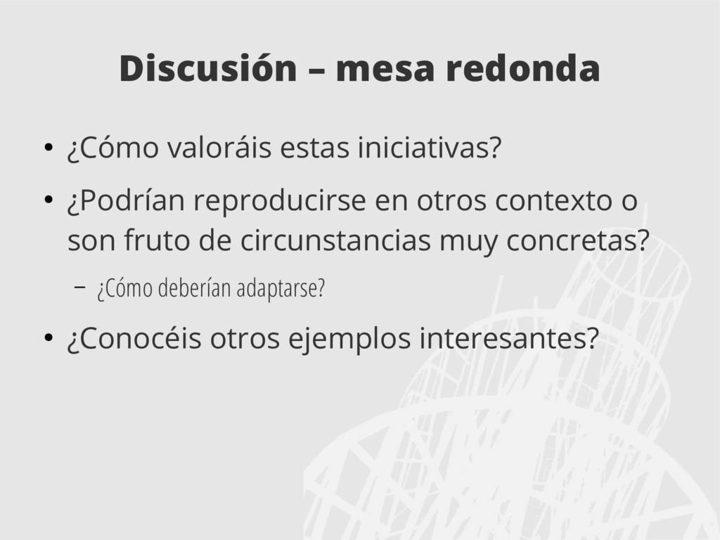 Discusión – mesa redonda ● ¿Cómo valoráis estas...