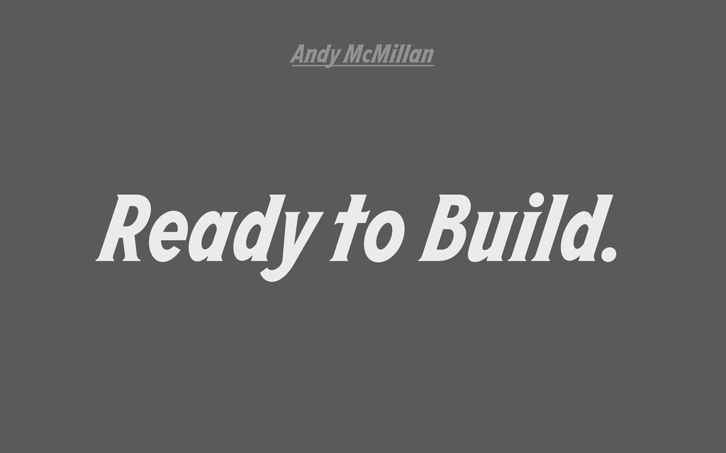 Ready to Build. Andy McMillan
