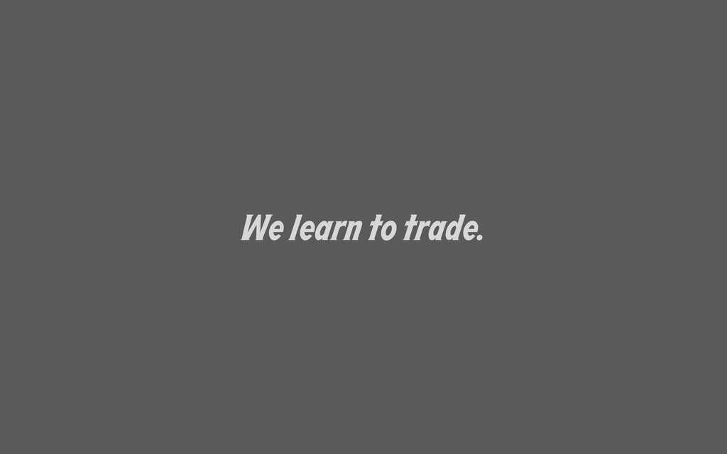 We learn to trade.