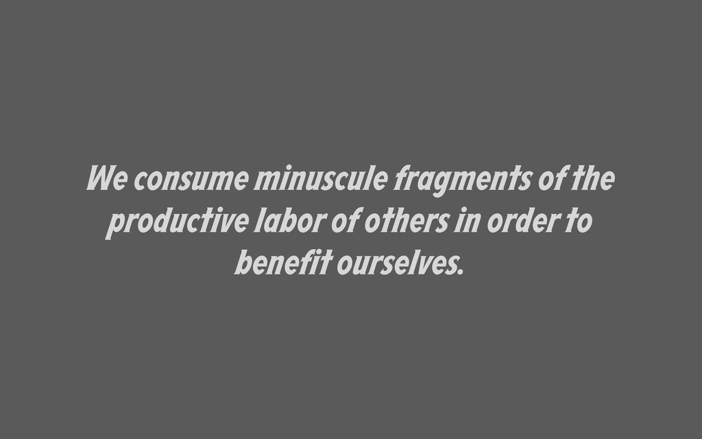 We consume minuscule fragments of the productiv...