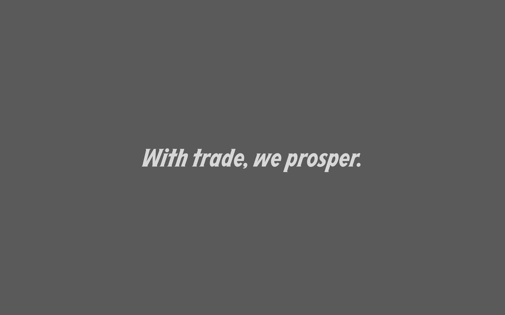 With trade, we prosper.