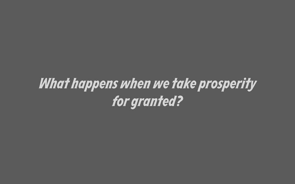 What happens when we take prosperity for grante...