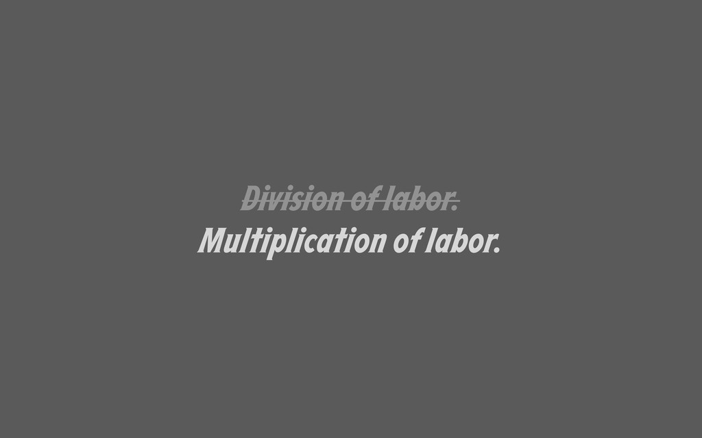 Division of labor. Multiplication of labor.
