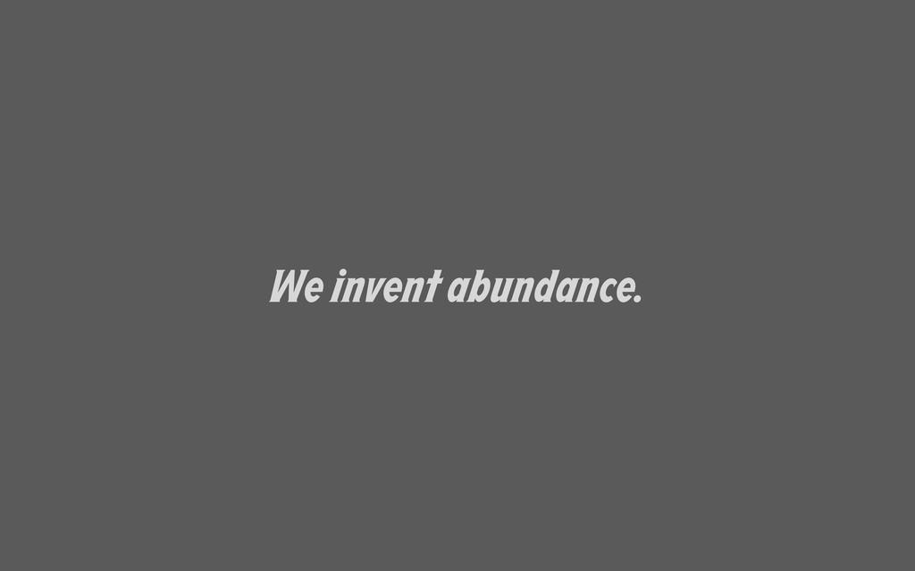 We invent abundance.