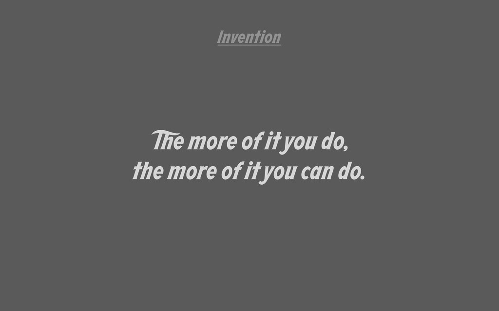 e more of it you do, the more of it you can do....