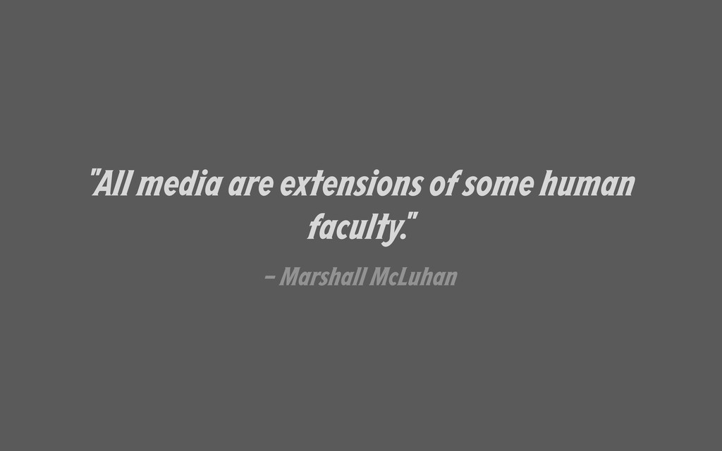 """""""All media are extensions of some human faculty..."""