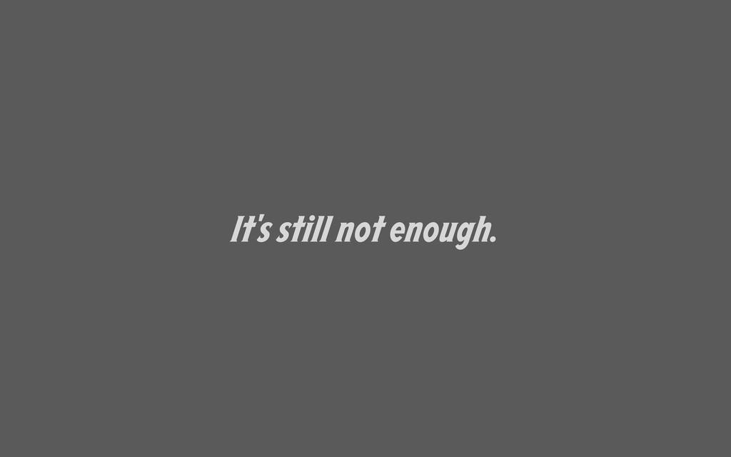 It's still not enough.