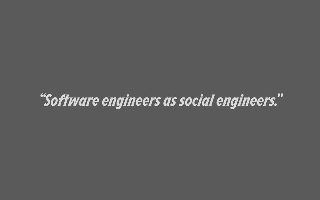 """""""Software engineers as social engineers."""""""