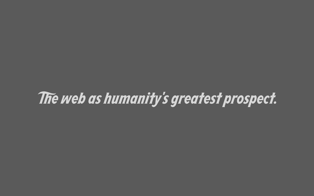 e web as humanity's greatest prospect.