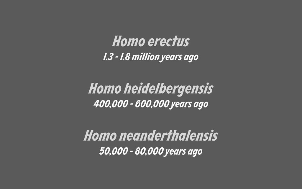 Homo erectus 1.3 - 1.8 million years ago Homo h...