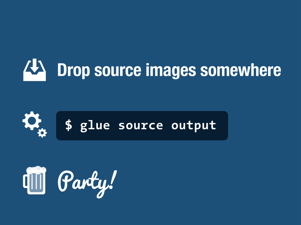 Drop source images somewhere $ glue source outp...