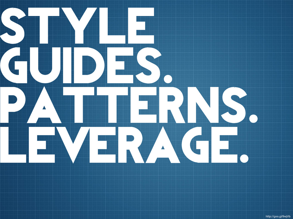 style guides. patterns. leverage. http://goo.gl...