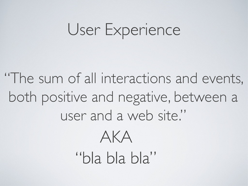 "User Experience ""The sum of all interactions an..."