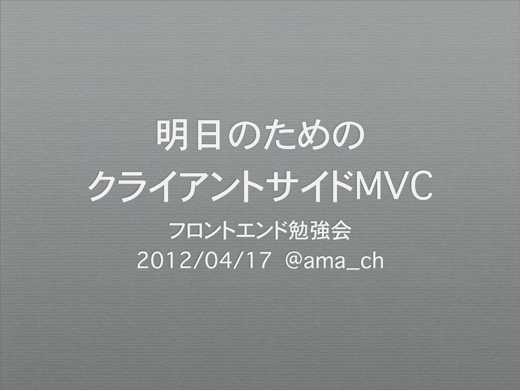 明日のための クライアントサイドMVC フロントエンド勉強会 2012/04/17 @ama_...