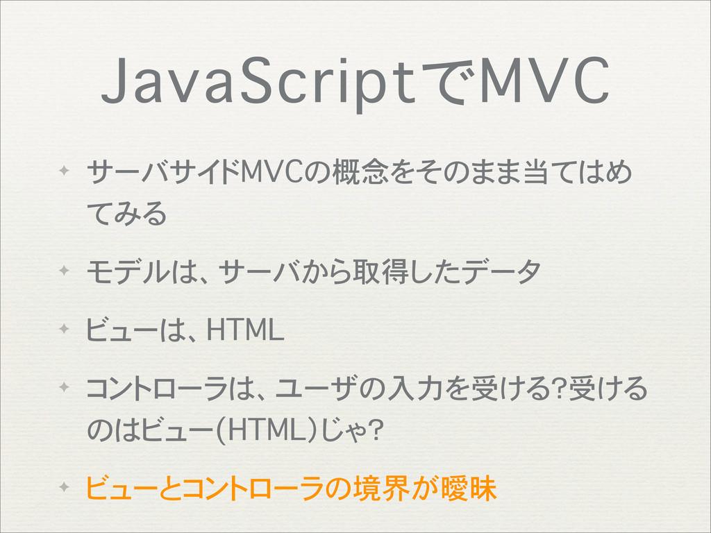 JavaScriptでMVC ✦ サーバサイドMVCの概念をそのまま当てはめ てみる ✦ モデ...