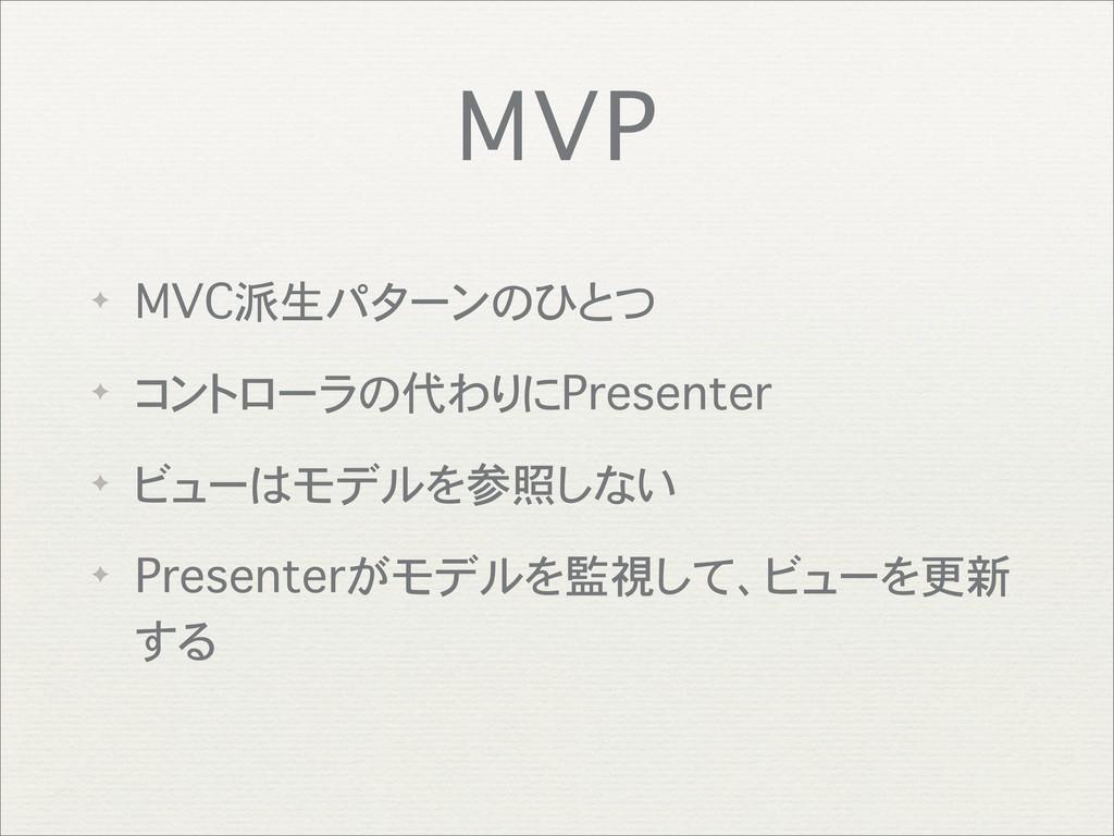 MVP ✦ MVC派生パターンのひとつ ✦ コントローラの代わりにPresenter ✦ ビュ...