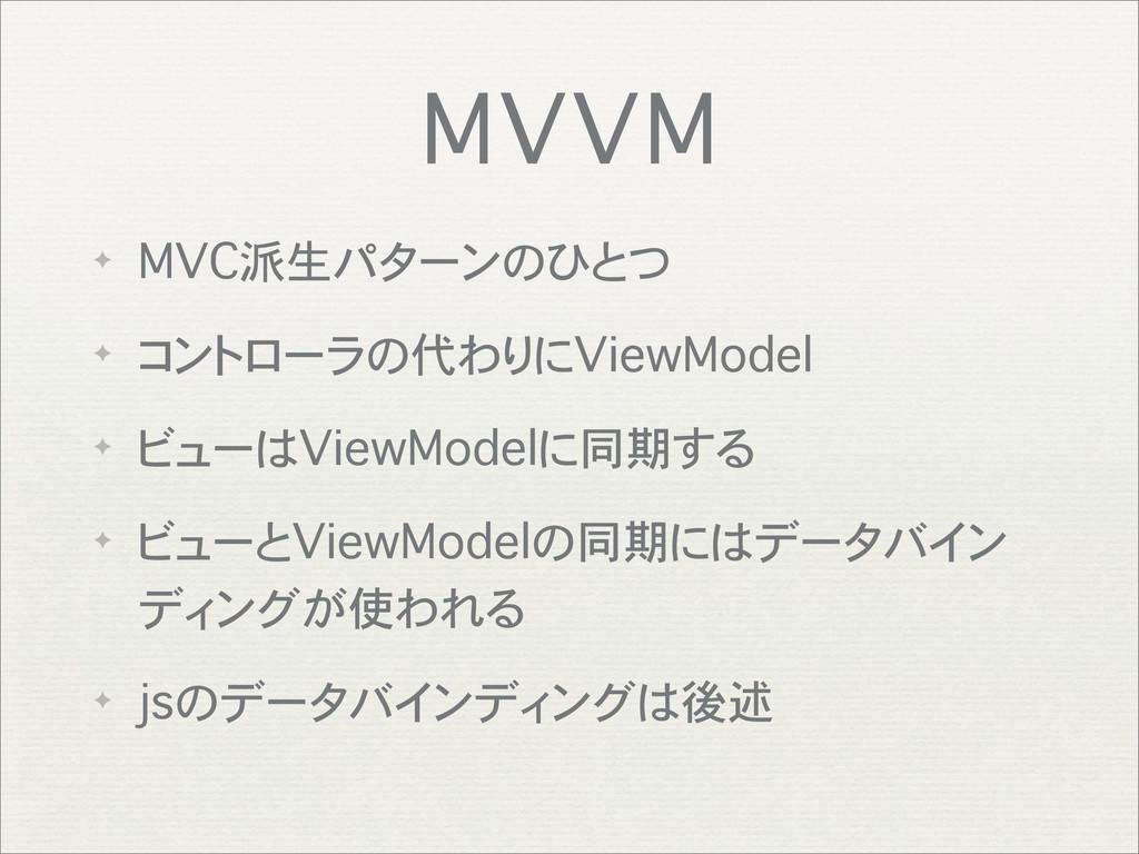 MVVM ✦ MVC派生パターンのひとつ ✦ コントローラの代わりにViewModel ✦ ビ...