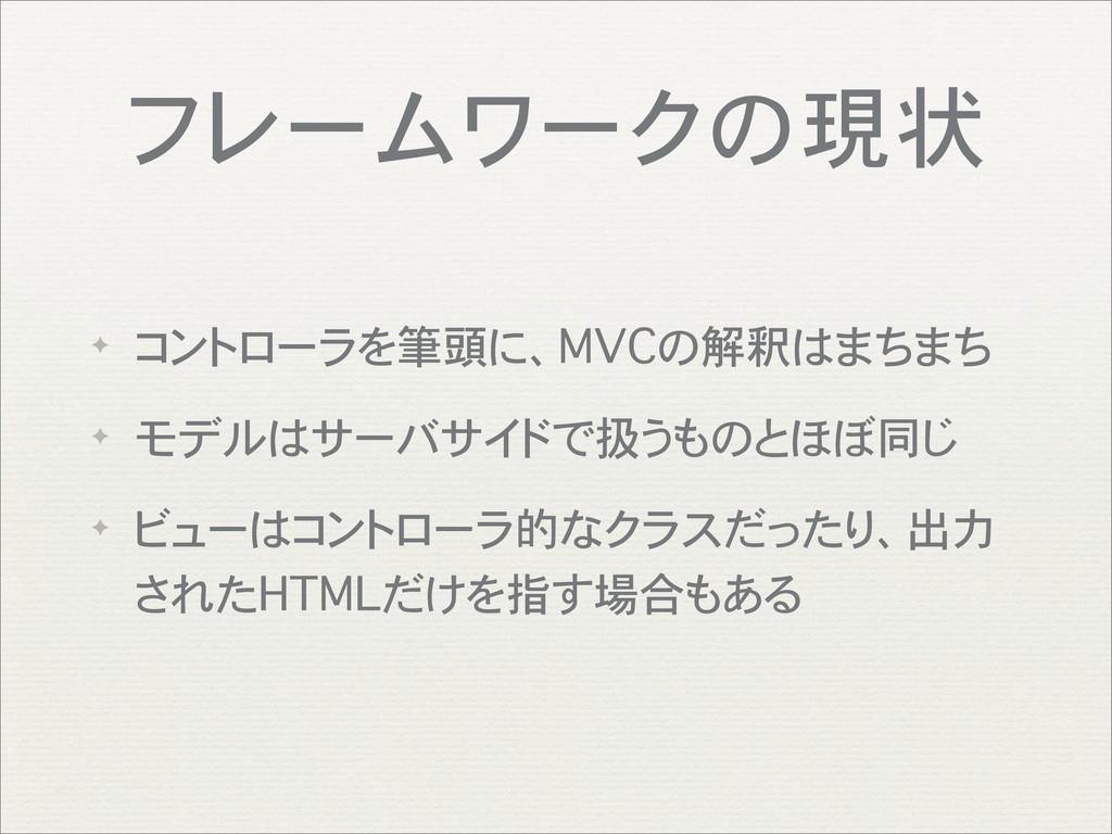 フレームワークの現状 ✦ コントローラを筆頭に、MVCの解釈はまちまち ✦ モデルはサーバサイ...